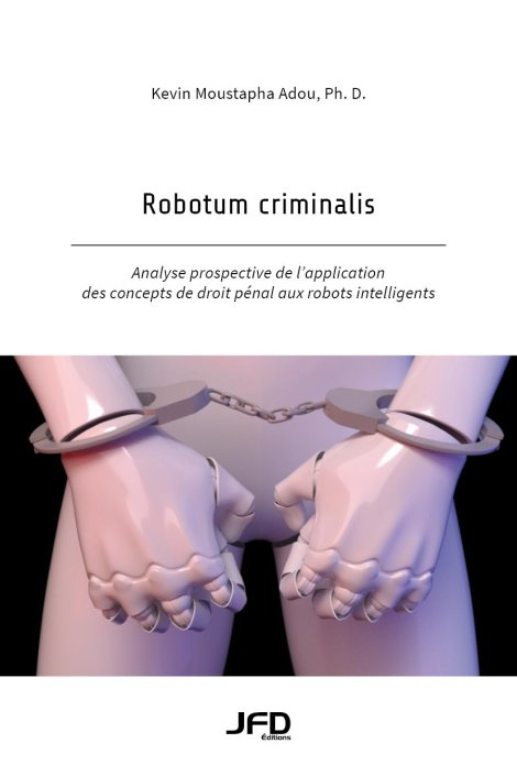 Robotum criminalis : Analyse prospective de l'application des concepts de droit pénal aux robots intelligents